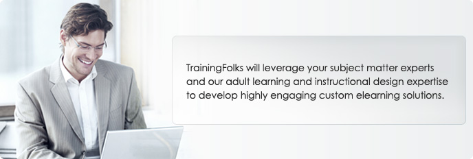 TrainingFolks will leverage your subject matter experts and our adult learning and instructional design expertise to develop highly engaging custom eLearning solutions.